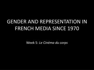 GENDER AND REPRESENTATION IN FRENCH MEDIA SINCE 1970 Week 5:  Le  Cinéma  du corps