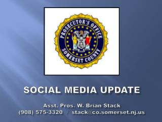 Social MEDIA Update A sst. Pros. W. Brian Stack (908) 575-3320  /  stack@co.somerset.nj