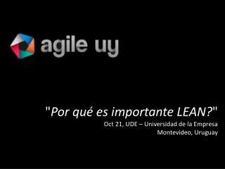 """"""" Por qu é es importante LEAN? """" Oct 21, UDE – Universidad de la Empresa Montevideo, Uruguay"""
