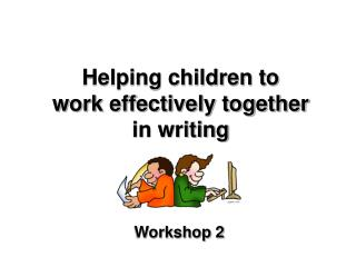 Helping children to  work effectively together  in writing