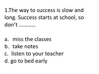 1.The way to success is slow and long .  Success starts at school, so don't ………… miss the classes