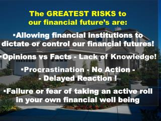 The GREATEST RISKS  to                           our financial future's are :