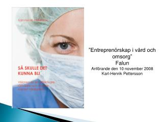 """""""Entreprenörskap i vård och omsorg"""" Falun Anförande den  10 november  2008 Karl-Henrik Pettersson"""