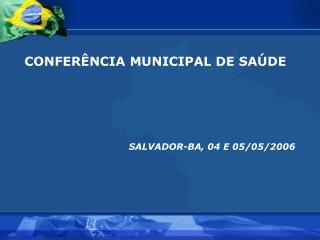 CONFERÊNCIA MUNICIPAL DE SAÚDE   SALVADOR-BA, 04 E 05/05/2006