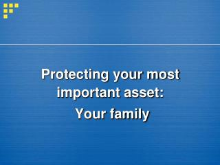 Protecting your most important asset:  Your family
