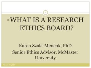 WHAT IS A RESEARCH ETHICS BOARD?  Karen Szala-Meneok, PhD