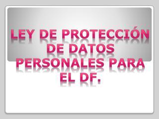 LEY DE PROTECCIÓN DE DATOS PERSONALES PARA EL DF.