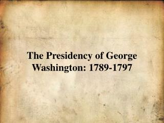 The Presidency of George Washington: 1789-1797