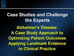 Alzheimer s Disease: A Case Study Approach to Optimizing Patient Outcomes Applying Landmark Evidence to Clinical Practic
