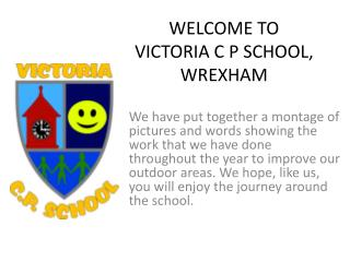 WELCOME TO  VICTORIA C P SCHOOL,  WREXHAM