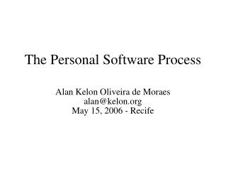The Personal Software Process Alan Kelon Oliveira de Moraes alan@kelon  May 15, 2006 - Recife