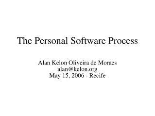 The Personal Software Process Alan Kelon Oliveira de Moraes alan@kelon  May 15, 2006 - Recife