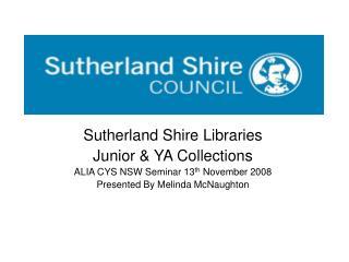 Sutherland Shire Libraries Junior & YA Collections ALIA CYS NSW Seminar 13 th  November 2008
