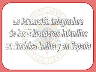 La formaci�n integradora de los Educadores Infantiles en Am�rica Latina y en Espa�a