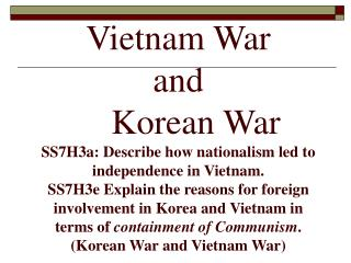 Vietnam War and   Korean War SS7H3a: Describe how nationalism led to independence in Vietnam. SS7H3e Explain the reasons
