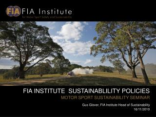 FIA INSTITUTE  SUSTAINABLILITY POLICIES MOTOR SPORT SUSTAINABILITY SEMINAR Gus Glover, FIA Institute Head of Sustainabil