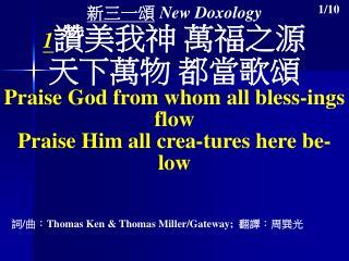 新三一頌 New Doxology 1 讚美我神 萬福之源 天下萬物 都當歌頌 Praise God from whom all bless-ings flow