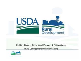 Dr. Gary Bojes – Senior Level Program & Policy Advisor Rural Development Utilities Programs