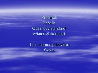 Predmet: Ročník: Obsahový štandard:  Výkonový štandard: Titul, meno a priezvisko Škola: