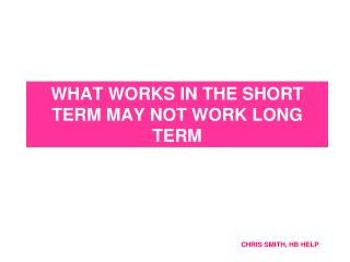 WHAT WORKS IN THE SHORT TERM MAY NOT WORK LONG TERM