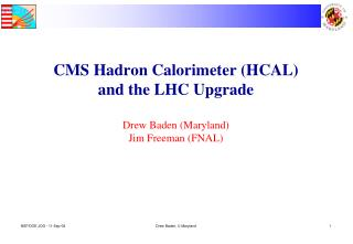 CMS Hadron Calorimeter (HCAL) and the LHC Upgrade Drew Baden (Maryland) Jim Freeman (FNAL)
