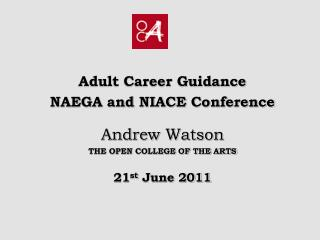 Adult Career Guidance  NAEGA and NIACE  Conference Andrew Watson THE OPEN COLLEGE OF THE ARTS