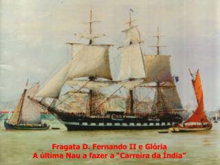 """Fragata D. Fernando II e Glória A última Nau a fazer a """"Carreira da Índia"""""""