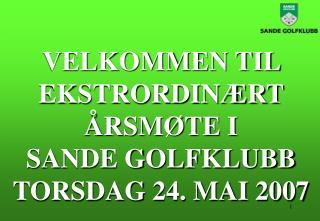 VELKOMMEN TIL EKSTRORDINÆRT ÅRSMØTE I  SANDE GOLFKLUBB TORSDAG 24. MAI 2007