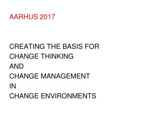 AARHUS 2017  CREATING THE BASIS FOR  CHANGE THINKING  AND  CHANGE MANAGEMENT IN