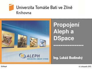 Propojení Aleph a DSpace ----------------- Ing. Lukáš Budínský