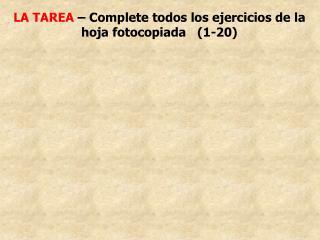 LA TAREA  – Complete todos los ejercicios de la   hoja fotocopiada   (1-20)
