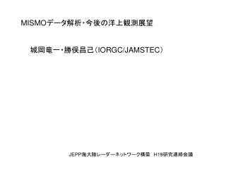 MISMO データ解析・今後の洋上観測展望 城岡竜一・勝俣昌己( IORGC/JAMSTEC )