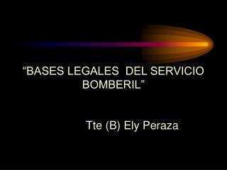 """BASES LEGALES  DEL SERVICIO BOMBERIL""             Tte (B) Ely Peraza"