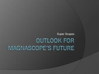 Outlook for MagnaScope's future