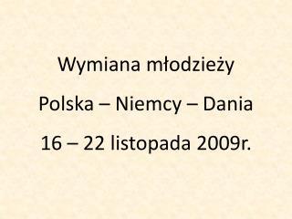 Wymiana młodzieży  Polska – Niemcy – Dania 16 – 22 listopada 2009r.