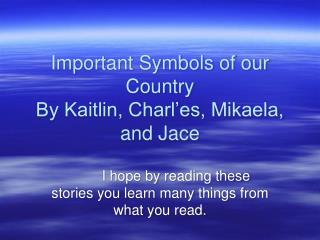 Important Symbols of our Country By Kaitlin, Charl'es, Mikaela, and Jace