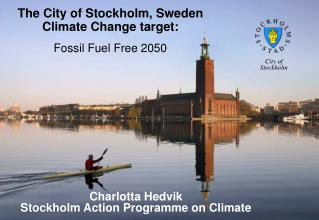 The City of Stockholm, Sweden  Climate Change target: Fossil Fuel Free 2050