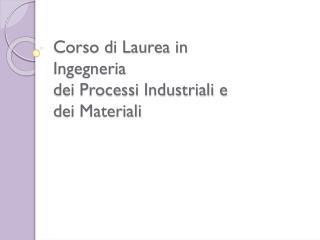 Corso di Laurea in  Ingegneria  dei Processi Industriali e  dei Materiali