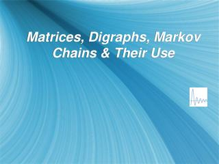 Matrices, Digraphs, Markov Chains & Their Use