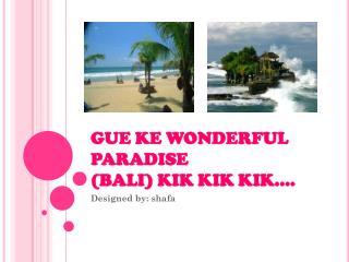 GUE KE WONDERFUL PARADISE (BALI) KIK KIK KIK....