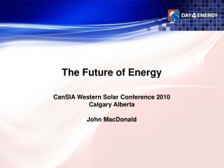 The Future of Energy CanSIA Western Solar Conference 2010 Calgary Alberta John MacDonald