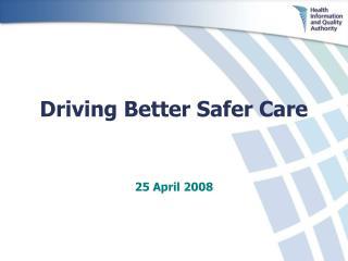 Driving Better Safer Care 25 April 2008