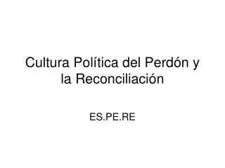 Cultura Política del Perdón y la Reconciliación
