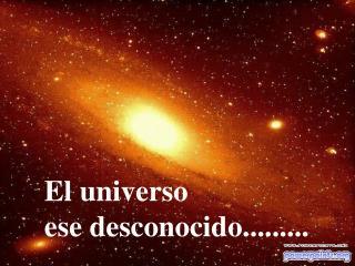 El universo  ese desconocido.........