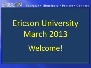 Ericson University March 2013 Welcome!