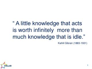 """ A little knowledge that acts is worth infinitely  more than much knowledge that is idle."""