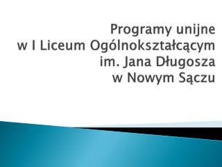 Programy unijne  w I Liceum Ogólnokształcącym  im. Jana Długosza  w Nowym Sączu