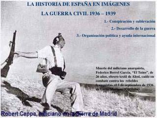 LA HISTORIA DE ESPAÑA EN IMÁGENES LA GUERRA CIVIL 1936 – 1939 1.- Conspiración y sublevación