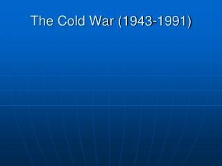 The Cold War (1943-1991)