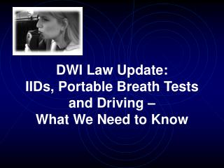 DWI Law Update:  IIDs, Portable Breath Tests and Driving    What We Need to Know